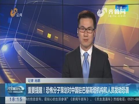 重要提醒!恐怖分子策划对中国驻巴基斯坦机构和人员发动恐袭
