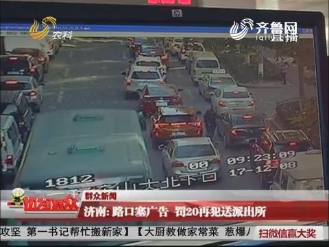 【群众新闻】济南:路口塞广告 罚20再犯送派出所