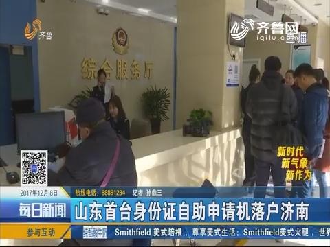 【新时代 新气象 新作为】山东首台身份证自助申请机落户济南
