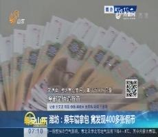 潍坊:乘车错拿包 竟发现400多张假币