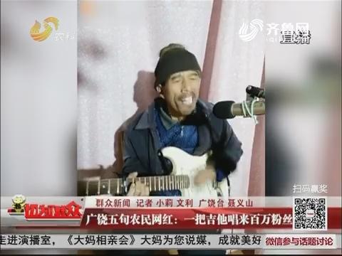【群众新闻】广饶五旬农民网红:一把吉他唱来百万粉丝