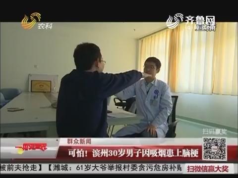【群众新闻】可怕!滨州30岁男子因吸烟患上脑梗