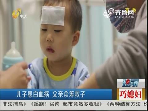 【独家】淄博:儿子患白血病 父亲众筹救子
