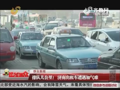 【群众新闻】排队几公里!济南出租车遭遇加气难