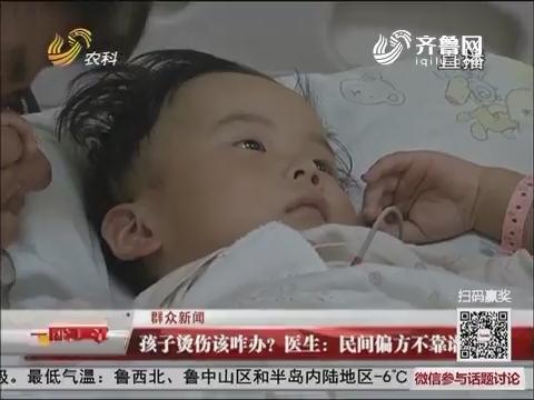 【群众新闻】孩子烫伤该咋办?医生:民间偏方不靠谱