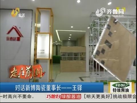 【走在前列】淄博:对话新博陶瓷董事长——王铎