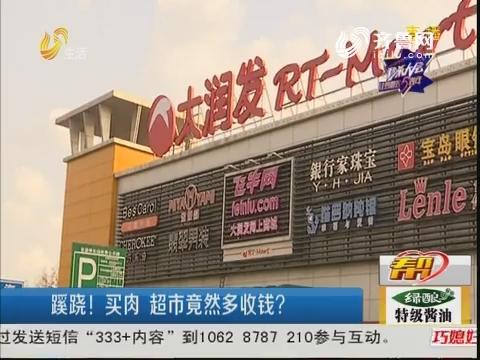 潍坊:蹊跷!买肉 超市竟然多收钱?
