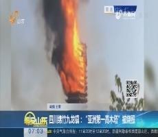 """【热点快搜】四川绵竹九龙镇:""""亚洲第一高木塔""""被烧毁"""