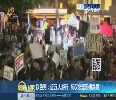 【热点快搜】以色列:近万人游行 抗议总理涉嫌贪腐