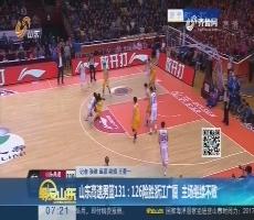 山东高速男篮131:126险胜浙江广厦 主场继续不败
