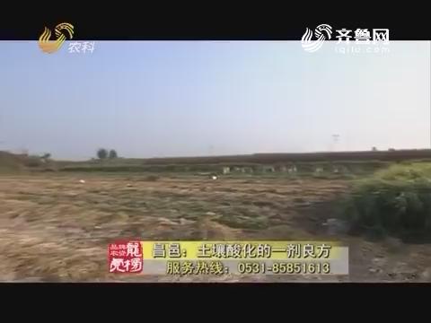 20171211《品牌农资龙虎榜》:昌邑——土壤酸化的一剂良方