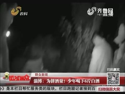 【群众新闻】淄博:为拼酒量!少年喝下6斤白酒