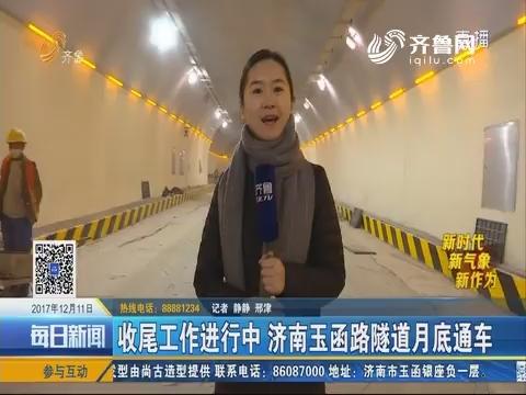 【新时代 新气象 新作为】收尾工作进行中 济南玉函路隧道月底通车