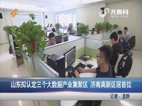 山东拟认定三个大数据产业集聚区 济南高新区居首位