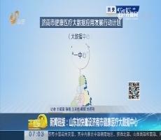 新闻链接:山东加快建设济南市健康医疗大数据中心