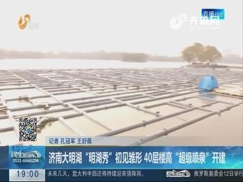 """济南大明湖""""明湖秀""""初见雏形 40层楼高""""超级喷泉""""开建"""