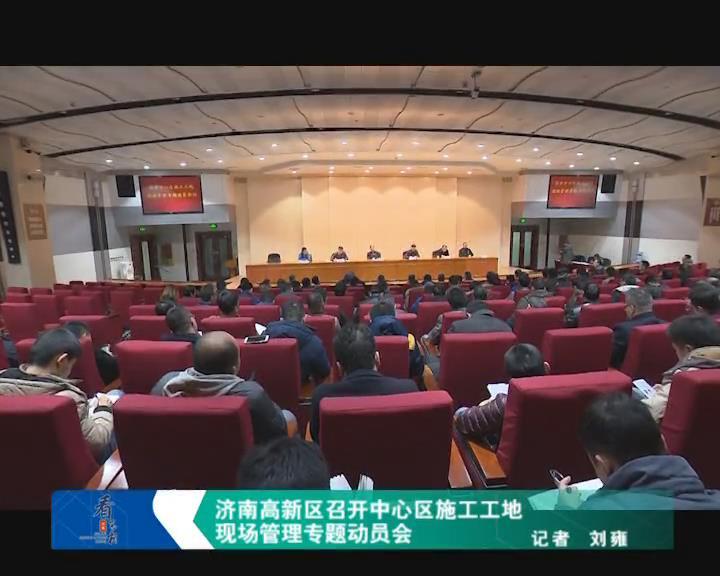 济南高新区召开中心区施工工地现场管理专题动员会