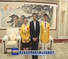 龚正会见世界技能大赛山东获奖选手