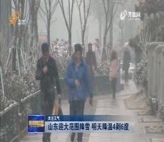 【关注天气】山东迎大范围降雪 明天降温4到6度