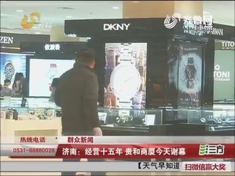 【群众新闻】济南:经营十五年 贵和商厦12月15日谢幕