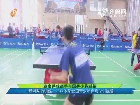 业余乒球高手与国乒小将过招  一场特殊的训练:2017冬季全国青少年乒乓球训练营