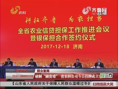 """【群众新闻】破解""""融资难"""" 山东省农担公司12月18日挂牌成立!"""