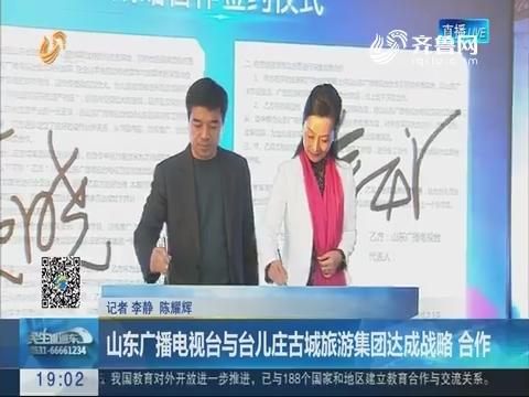 济南:山东广播电视台与台儿庄古城旅游集团达成战略 合作
