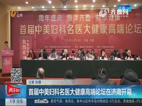 首届中美妇科名医大健康高端论坛在济南开幕