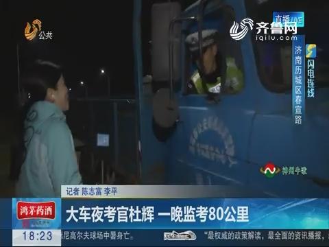 【闪电连线】济南:大车夜考官杜辉 一晚监考80公里