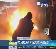 青岛:轿车自燃 公交车驾驶员秒变消防员
