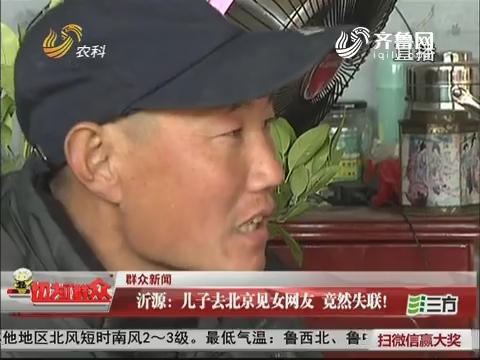 【群众新闻】沂源:儿子去北京见女网友 竟然失联!