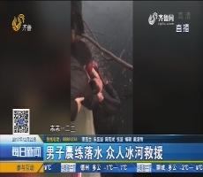 莱芜:男子晨练落水 众人冰河救援