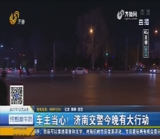 【4G直播】车主当心!济南交警今晚有大行动