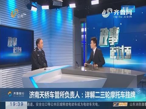 【政事面对面】济南天桥车管所负责人:详解二三轮摩托车挂牌