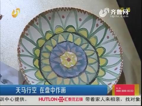 济南:天马行空 在盘中作画