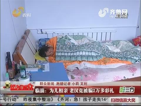 【群众新闻】临淄:为儿相亲 老汉竟被骗2万多彩礼