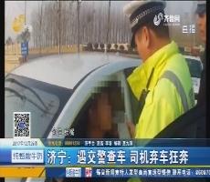 济宁:遇交警查车 司机弃车狂奔