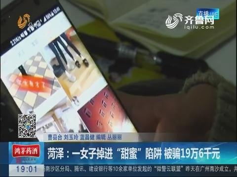 """菏泽:一女子掉进""""甜蜜""""陷阱 被骗19万6千元"""