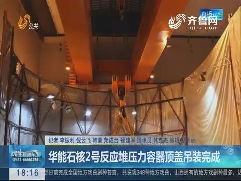 华能石核2号反应堆压力容器顶盖吊装完成
