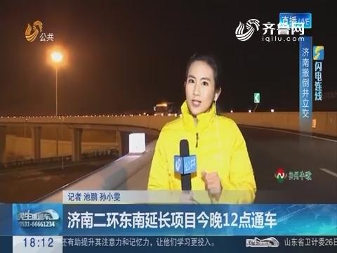 【闪电连线】济南二环东南延长项目12月27日晚12点通车