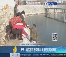 济宁:两名学生不慎落水 英勇村民跳河施救