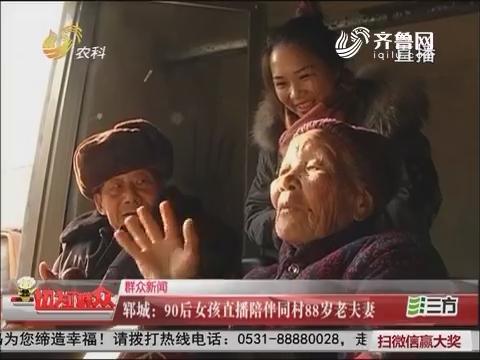 【群众新闻】郓城:90后女孩直播陪伴同村88岁老夫妻