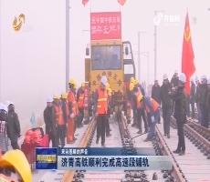 【来自基层的声音】济青高铁顺利完成高速段铺轨