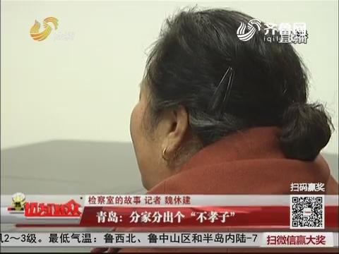 """【检察室的故事】青岛:分家分出个""""不孝子"""""""