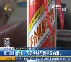 济阳:促销!百元大钞可换千元白酒?