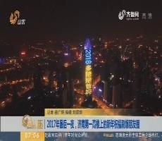 2017年最后一夜,济南第一高楼上的新年祝福刷爆朋友圈