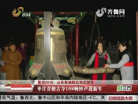 【喜迎2018!山东各地群众欢庆新年】枣庄青檀古寺108响钟声迎新年