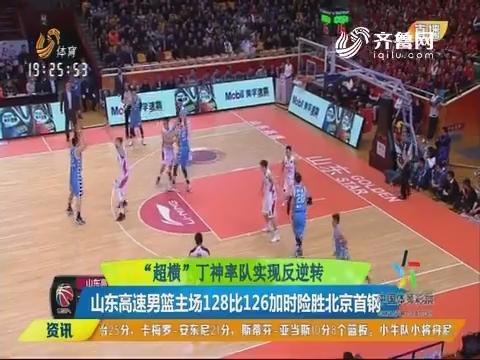 """""""超横""""丁神率队实现反逆转:山东高速男篮主场128比126加时险胜北京首钢"""