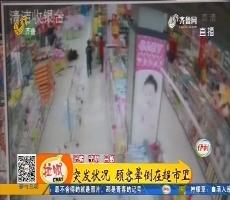 【凡人善举】滨州:突发状况 顾客晕倒在超市里