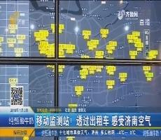 【4G直播】移动监测站!透过出租车 感受济南空气